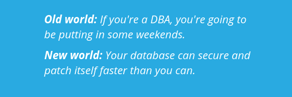 Old world: If you're a DBA, you're going to be putting in some weekends. New world: Your database can secure and patch itself faster than you can.
